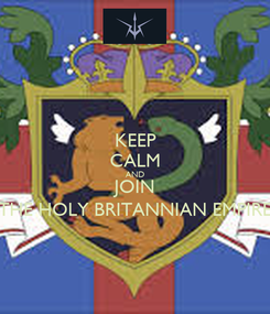 Poster: KEEP CALM AND JOIN THE HOLY BRITANNIAN EMPIRE