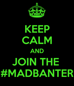 Poster: KEEP CALM AND JOIN THE  #MADBANTER