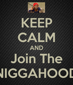 Poster: KEEP CALM AND Join The NIGGAHOOD