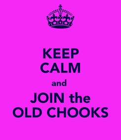 Poster: KEEP CALM and  JOIN the OLD CHOOKS
