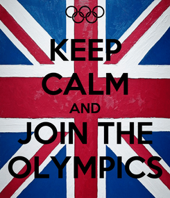 Poster: KEEP CALM AND JOIN THE OLYMPICS