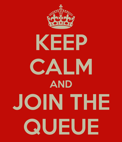 Poster: KEEP CALM AND JOIN THE QUEUE