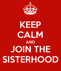 Poster: KEEP CALM AND JOIN THE SISTERHOOD
