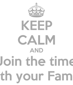 Poster: KEEP CALM AND Join the time with your Family