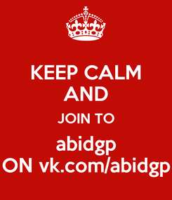 Poster: KEEP CALM AND JOIN TO abidgp ON vk.com/abidgp