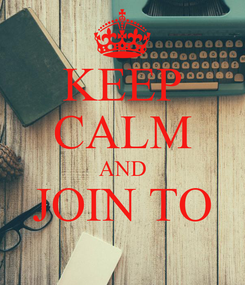Poster: KEEP CALM AND JOIN TO