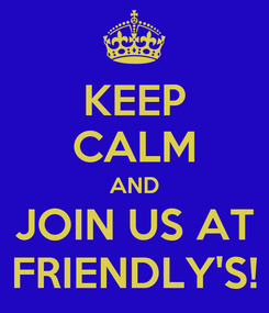 Poster: KEEP CALM AND JOIN US AT FRIENDLY'S!