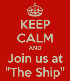 """Poster: KEEP CALM AND Join us at """"The Ship"""""""