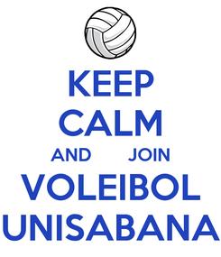 Poster: KEEP CALM AND       JOIN VOLEIBOL UNISABANA