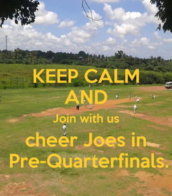 Poster: KEEP CALM AND Join with us cheer Joes in  Pre-Quarterfinals.