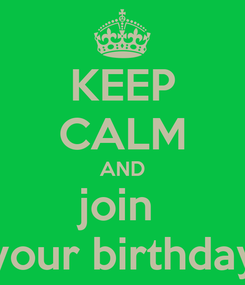 Poster: KEEP CALM AND join  your birthday