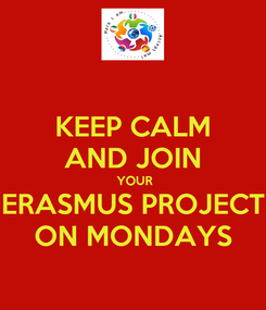 Poster: KEEP CALM AND JOIN  YOUR ERASMUS PROJECT ON MONDAYS