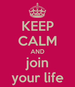 Poster: KEEP CALM AND join your life