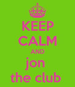 Poster: KEEP CALM AND jon  the club
