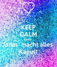 Poster: KEEP CALM AND Jonas  macht alles  Kaputt