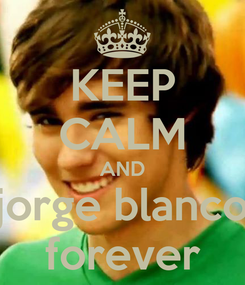 Poster: KEEP CALM AND jorge blanco forever