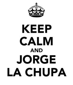Poster: KEEP CALM AND JORGE LA CHUPA