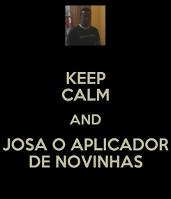 Poster: KEEP CALM AND JOSA O APLICADOR DE NOVINHAS