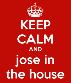 Poster: KEEP CALM AND jose in the house