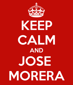 Poster: KEEP CALM AND JOSE  MORERA