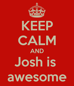 Poster: KEEP CALM AND Josh is  awesome