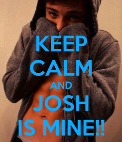Poster: KEEP CALM AND JOSH IS MINE!!