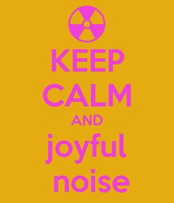 Poster: KEEP CALM AND joyful  noise