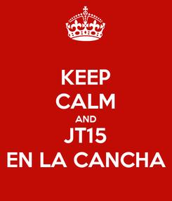 Poster: KEEP CALM AND JT15 EN LA CANCHA