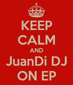 Poster: KEEP CALM AND JuanDi DJ ON EP