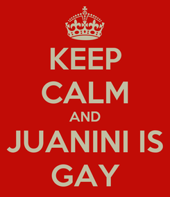 Poster: KEEP CALM AND JUANINI IS GAY