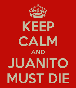 Poster: KEEP CALM AND JUANITO MUST DIE
