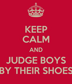 Poster: KEEP CALM AND JUDGE BOYS BY THEIR SHOES