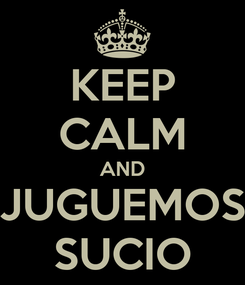Poster: KEEP CALM AND JUGUEMOS SUCIO