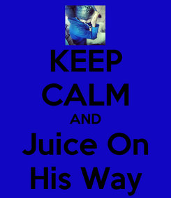 Poster: KEEP CALM AND Juice On His Way