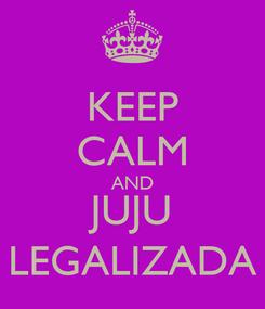 Poster: KEEP CALM AND JUJU LEGALIZADA