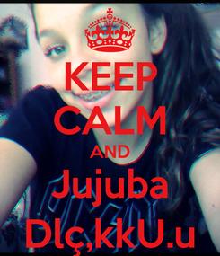 Poster: KEEP CALM AND Jujuba Dlç,kkU.u