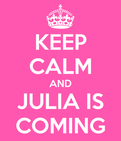Poster: KEEP CALM AND JULIA IS COMING