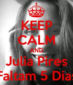 Poster: KEEP CALM AND Julia Pires Faltam 5 Dias