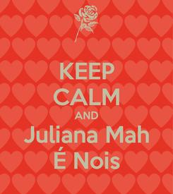 Poster: KEEP CALM AND Juliana Mah É Nois