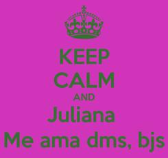 Poster: KEEP CALM AND Juliana  Me ama dms, bjs