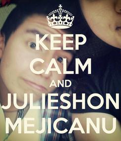 Poster: KEEP CALM AND JULIESHON MEJICANU