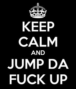 Poster: KEEP CALM AND JUMP DA FUCK UP