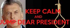 Poster:           KEEP CALM         AND  JUMP DEAR PRESIDENT