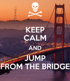 Poster: KEEP CALM AND JUMP FROM THE BRIDGE