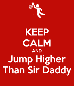 Poster: KEEP CALM AND Jump Higher Than Sir Daddy