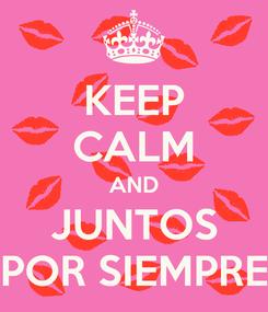 Poster: KEEP CALM AND JUNTOS POR SIEMPRE