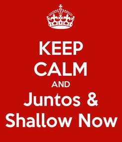 Poster: KEEP CALM AND Juntos & Shallow Now