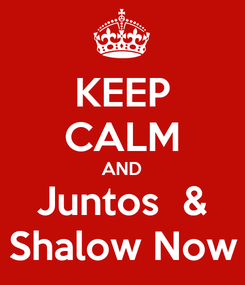 Poster: KEEP CALM AND Juntos  & Shalow Now