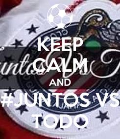 Poster: KEEP CALM AND #JUNTOS VS TODO