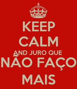 Poster: KEEP CALM AND JURO QUE  NÃO FAÇO MAIS